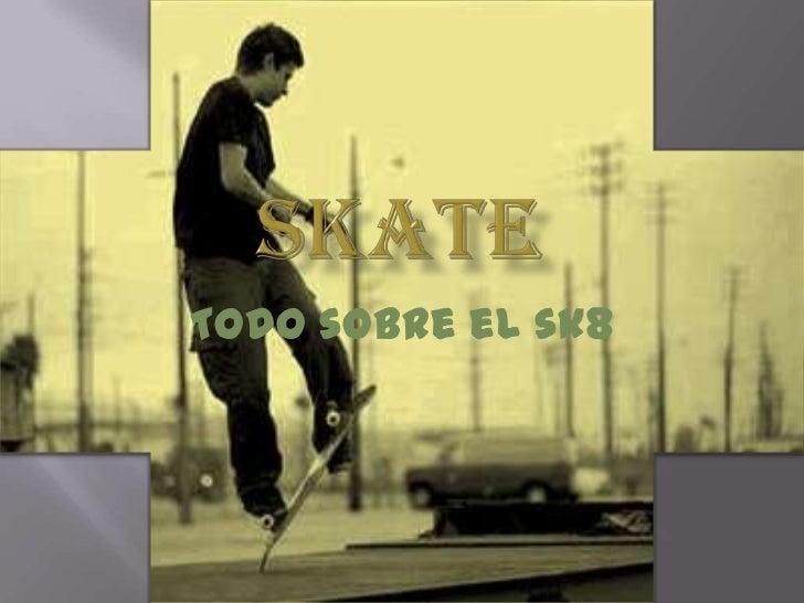 skate<br />Todo sobre el sk8<br />