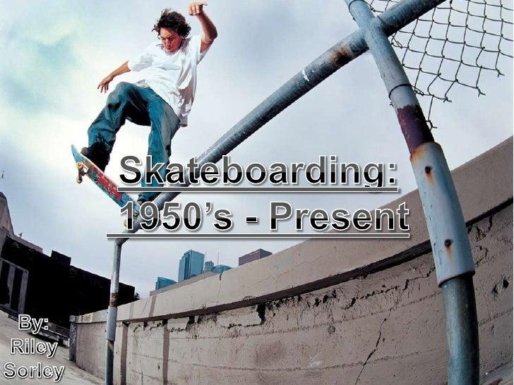 Skateboarding:<br />1950's - Present<br />By: Riley Sorley<br />