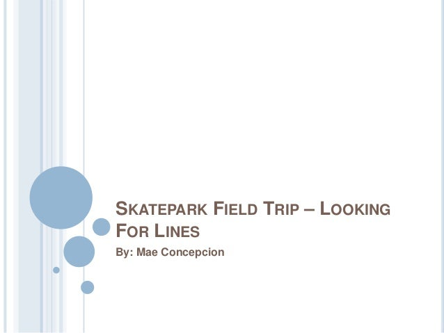 SKATEPARK FIELD TRIP – LOOKING FOR LINES By: Mae Concepcion