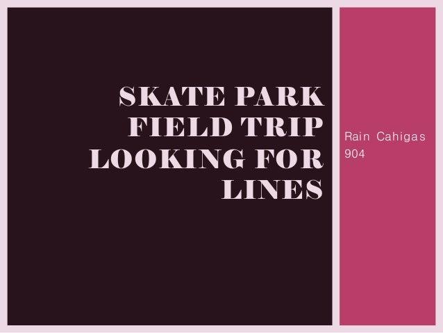 Rain Cahigas 904 SKATE PARK FIELD TRIP LOOKING FOR LINES