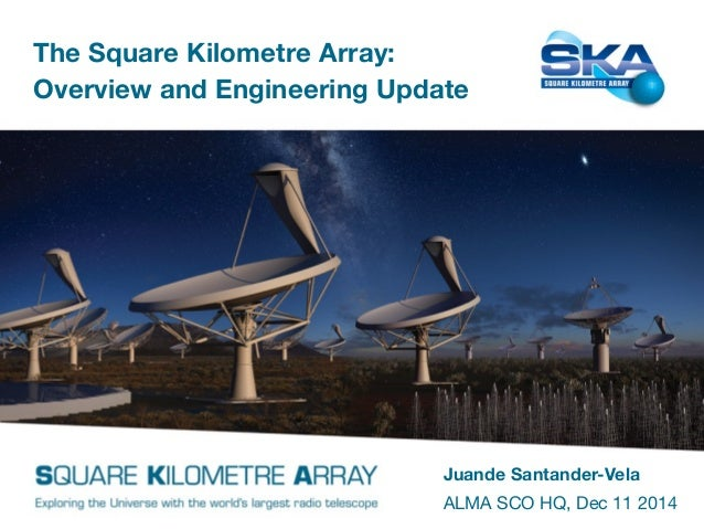 The Square Kilometre Array:  Overview and Engineering Update  Juande Santander-Vela  ALMA SCO HQ, Dec 11 2014