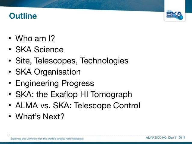Outline  • Who am I?  • SKA Science  • Site, Telescopes, Technologies  • SKA Organisation  • Engineering Progress  • SKA: ...