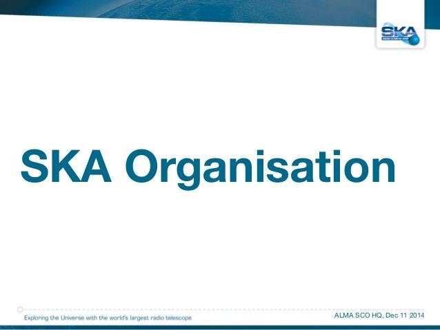 SKA Organisation  ALMA SCO HQ, Dec 11 2014