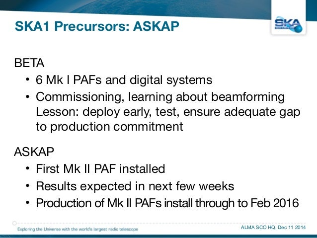 SKA1 Precursors: ASKAP  BETA  • 6 Mk I PAFs and digital systems  • Commissioning, learning about beamforming  Lesson: depl...