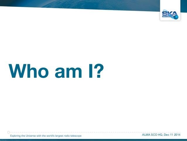Who am I?  ALMA SCO HQ, Dec 11 2014