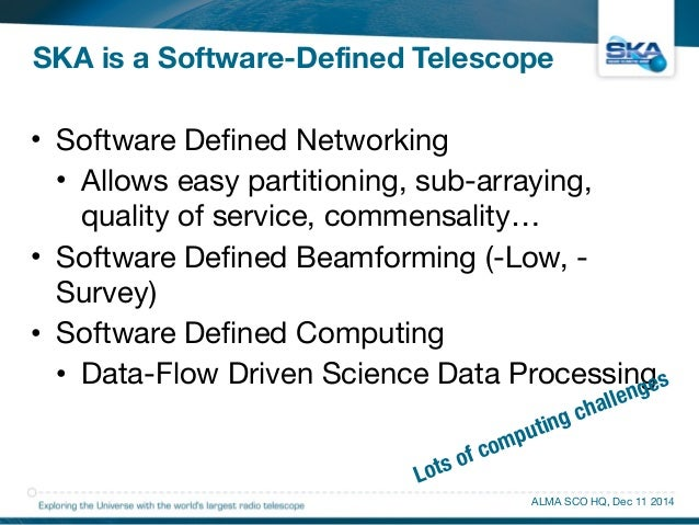 SKA is a Software-Defined Telescope  • Software Defined Networking  • Allows easy partitioning, sub-arraying,  quality of ...