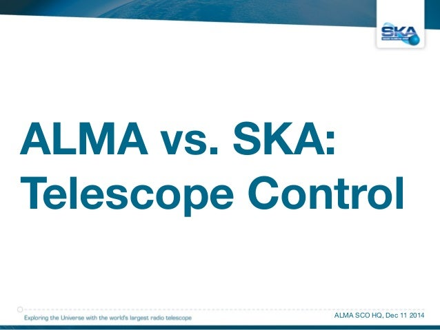 ALMA vs. SKA:  Telescope Control  ALMA SCO HQ, Dec 11 2014
