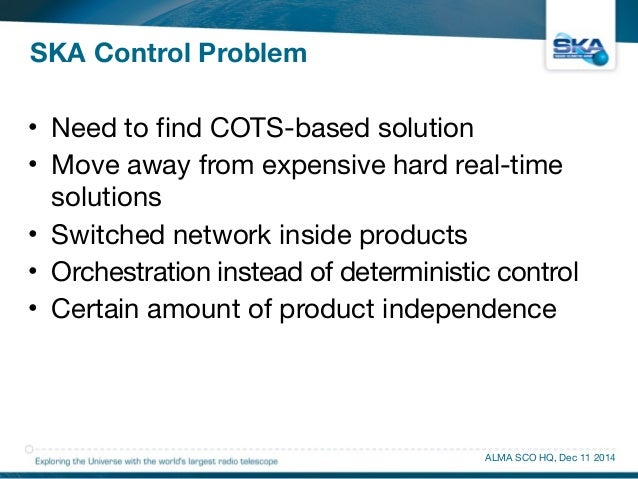 SKA Control Problem  • Need to find COTS-based solution  • Move away from expensive hard real-time  solutions  • Switched ...