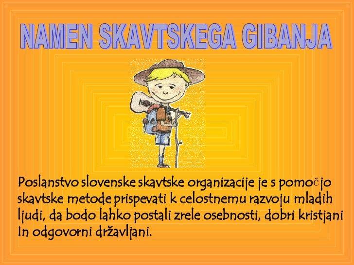 NAMEN SKAVTSKEGA GIBANJA Poslanstvo slovenske skavtske organizacije je s pomo č jo  skavtske metode prispevati k celostnem...