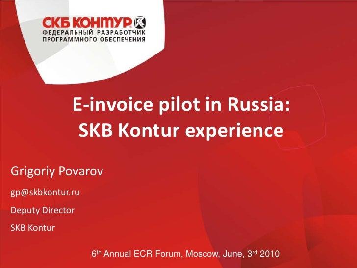 E-invoice pilot in Russia:SKB Kontur experience<br />GrigoriyPovarov<br />gp@skbkontur.ru<br />Deputy Director<br />SKB Ko...