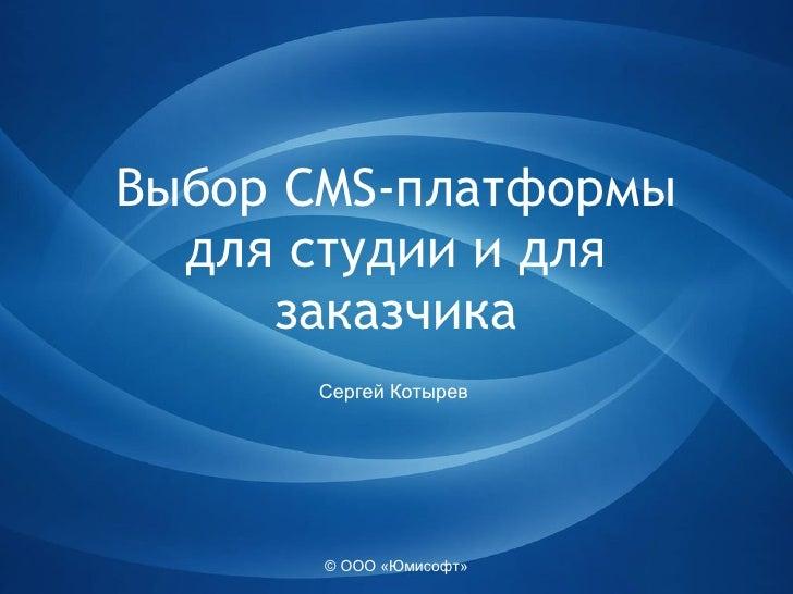 © ООО «Юмисофт» Выбор  CMS- платформы для студии  и для заказчика Сергей Котырев