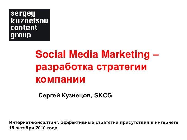 Social Media Marketing –           разработка стратегии           компании            Сергей Кузнецов, SKCG    Интернет-ко...