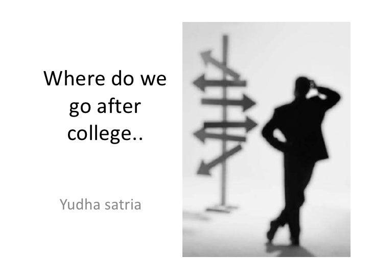 Where do we go after college.. Yudha satria