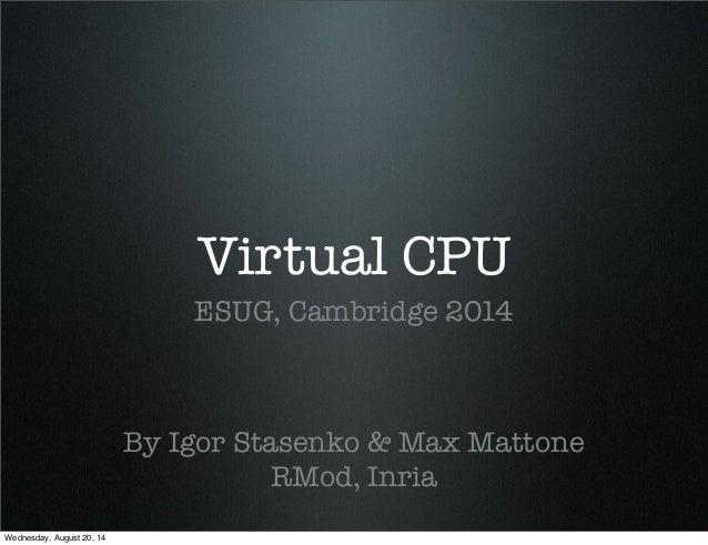 Virtual CPU  ESUG, Cambridge 2014  By Igor Stasenko & Max Mattone  RMod, Inria  Wednesday, August 20, 14