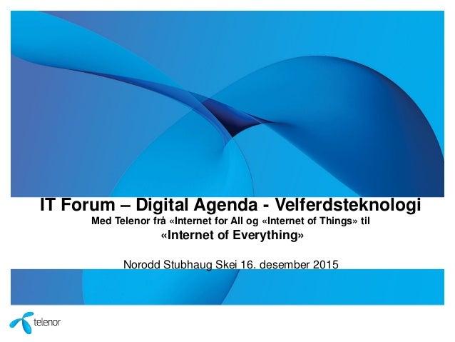 IT Forum – Digital Agenda - Velferdsteknologi Med Telenor frå «Internet for All og «Internet of Things» til «Internet of E...