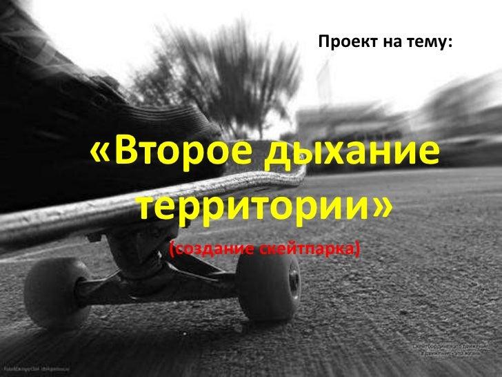 Проект на тему:«Второе дыхание  территории»   (создание скейтпарка)