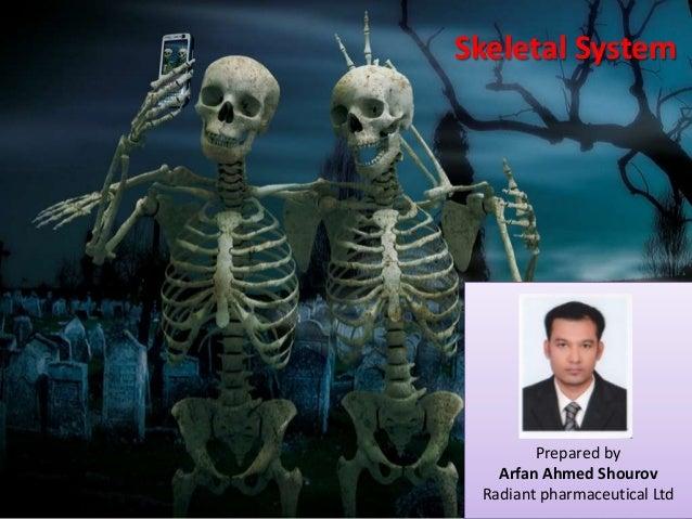 Skeletal System  Prepared by Arfan Ahmed Shourov Radiant pharmaceutical Ltd