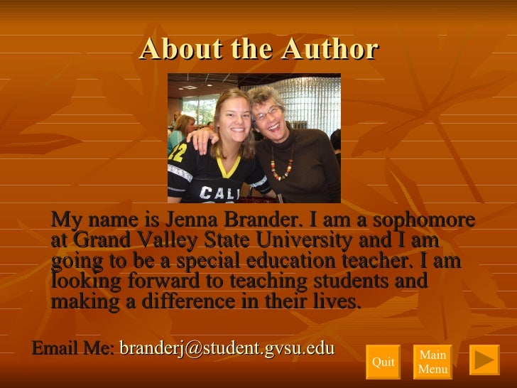 About the Author <ul><li>My name is Jenna Brander. I am a sophomore at Grand Valley State University and I am going to be ...