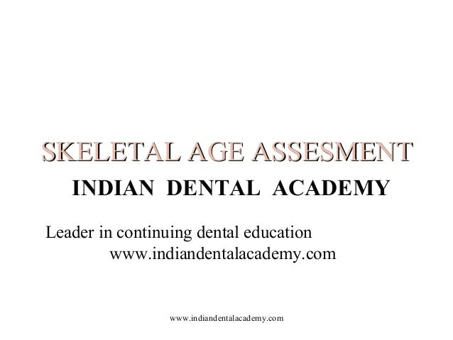 SKELETAL AGE ASSESMENT INDIAN DENTAL ACADEMY Leader in continuing dental education www.indiandentalacademy.com  www.indian...
