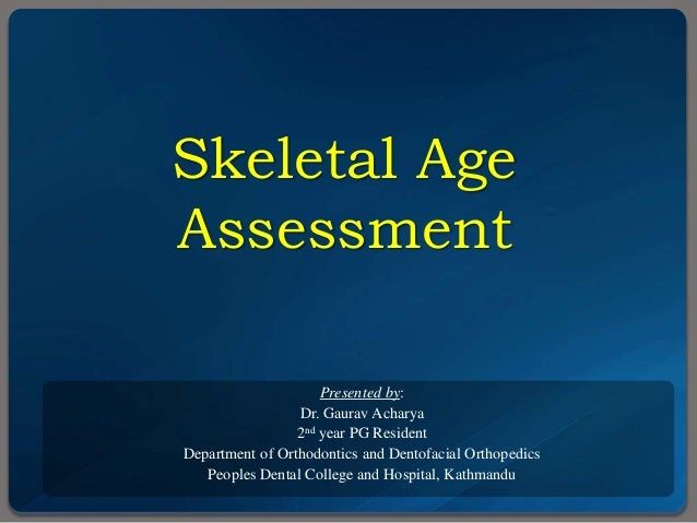 Skeletal Age Assessment Presented by: Dr. Gaurav Acharya 2nd year PG Resident Department of Orthodontics and Dentofacial O...