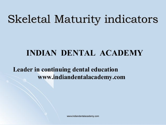 Skeletal Maturity indicators INDIAN DENTAL ACADEMY Leader in continuing dental education www.indiandentalacademy.com  www....