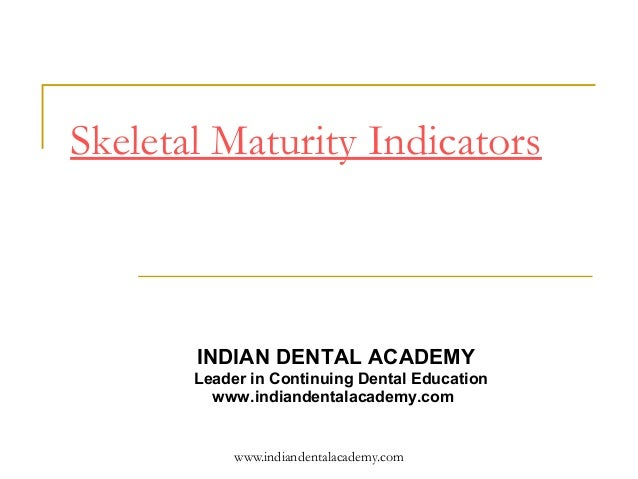 Skeletal Maturity Indicators       INDIAN DENTAL ACADEMY       Leader in Continuing Dental Education         www.indianden...