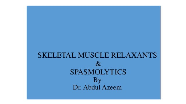 SKELETAL MUSCLE RELAXANTS & SPASMOLYTICS By Dr. Abdul Azeem
