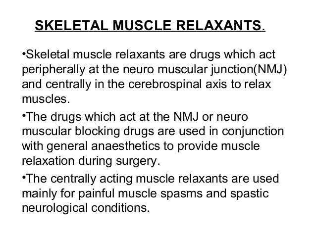 SKELETAL MUSCLE RELAXANTS. •Skeletal muscle relaxants are drugs which act peripherally at the neuro muscular junction(NMJ)...