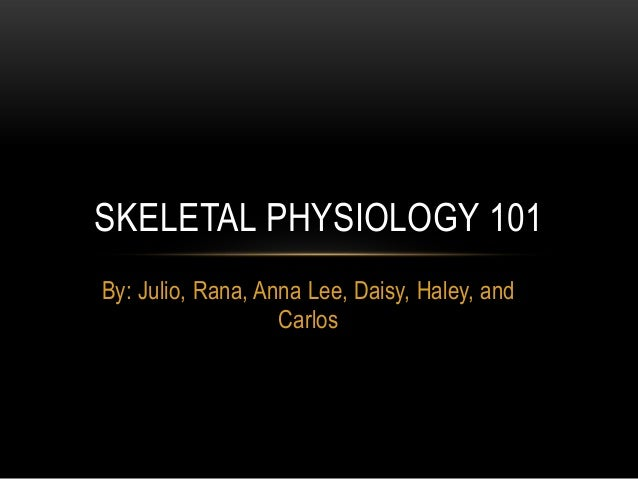 SKELETAL PHYSIOLOGY 101By: Julio, Rana, Anna Lee, Daisy, Haley, and                   Carlos