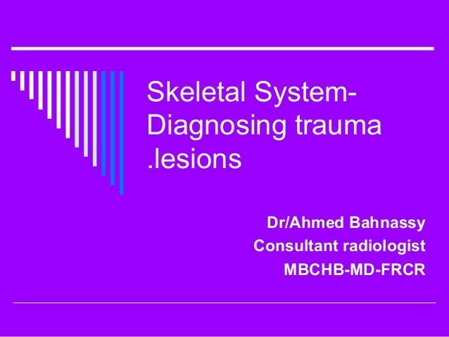 Skeletal System-Diagnosing trauma.lesions        Dr/Ahmed Bahnassy       Consultant radiologist          MBCHB-MD-FRCR