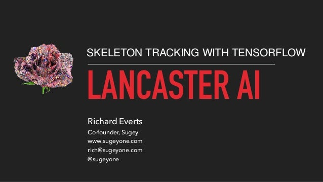 LANCASTER AI SKELETON TRACKING WITH TENSORFLOW Richard Everts Co-founder, Sugey www.sugeyone.com rich@sugeyone.com @sugeyo...