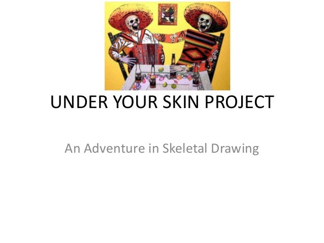 UNDER YOUR SKIN PROJECT An Adventure in Skeletal Drawing