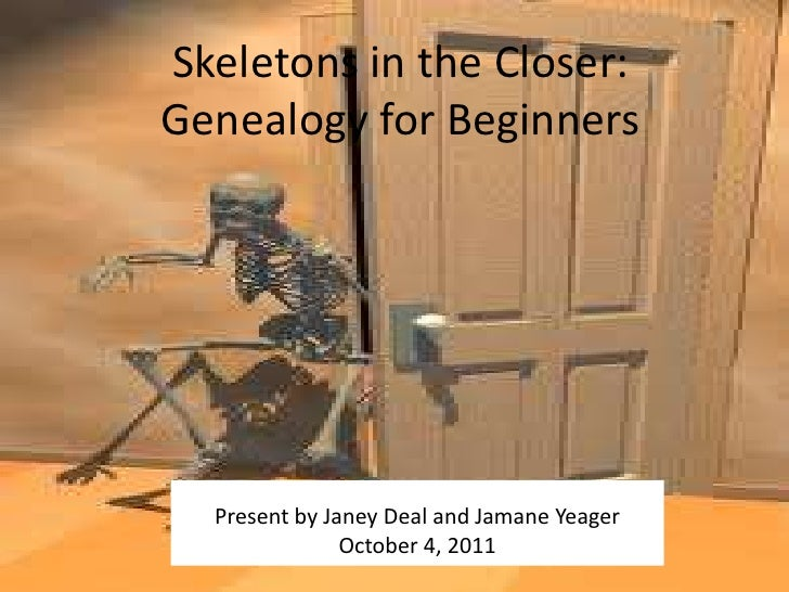 Skeletons in the Closer:Genealogy for Beginners  Present by Janey Deal and Jamane Yeager               October 4, 2011