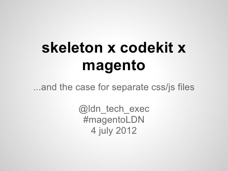 skeleton x codekit x        magento...and the case for separate css/js files           @ldn_tech_exec            #magentoL...