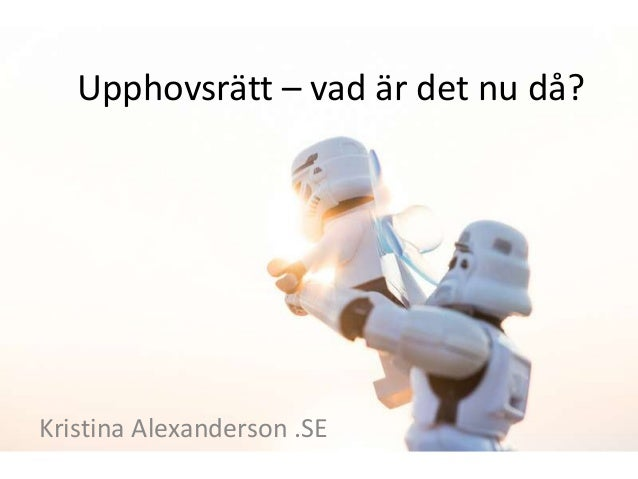 Upphovsrätt – vad är det nu då? Kristina Alexanderson .SE
