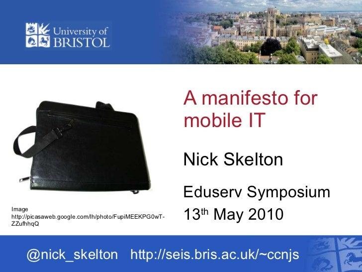 A manifesto for mobile IT  Nick Skelton Eduserv Symposium 13 th  May 2010 @nick_skelton  http://seis.bris.ac.uk/~ccnjs Ima...