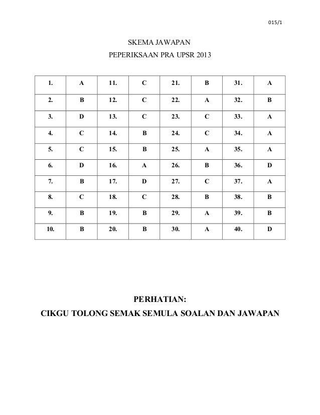 015/1 SKEMA JAWAPAN PEPERIKSAAN PRA UPSR 2013 1. A 11. C 21. B 31. A 2. B 12. C 22. A 32. B 3. D 13. C 23. C 33. A 4. C 14...