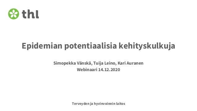Terveyden ja hyvinvoinnin laitos Epidemian potentiaalisia kehityskulkuja Simopekka Vänskä, Tuija Leino, Kari Auranen Webin...