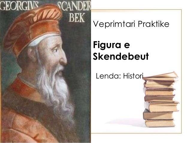Veprimtari Praktike Figura e Skendebeut Lenda: Histori