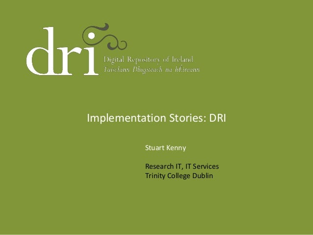 Implementation Stories: DRI Stuart Kenny Research IT, IT Services Trinity College Dublin