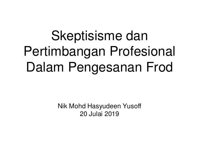 Skeptisisme dan Pertimbangan Profesional Dalam Pengesanan Frod Nik Mohd Hasyudeen Yusoff 20 Julai 2019