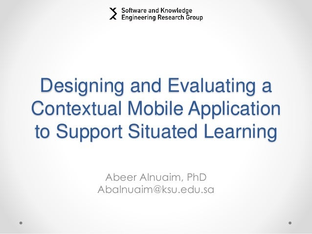 Designing and Evaluating a Contextual Mobile Application to Support Situated Learning Abeer Alnuaim, PhD Abalnuaim@ksu.edu...