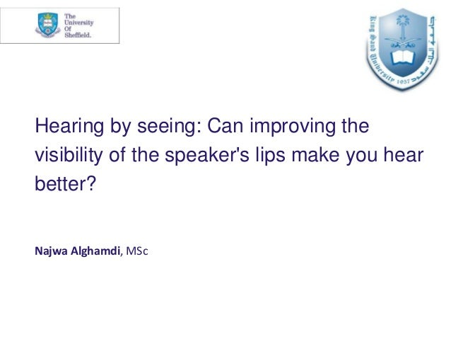 Hearing by seeing: Can improving the visibility of the speaker's lips make you hear better? Najwa Alghamdi, MSc