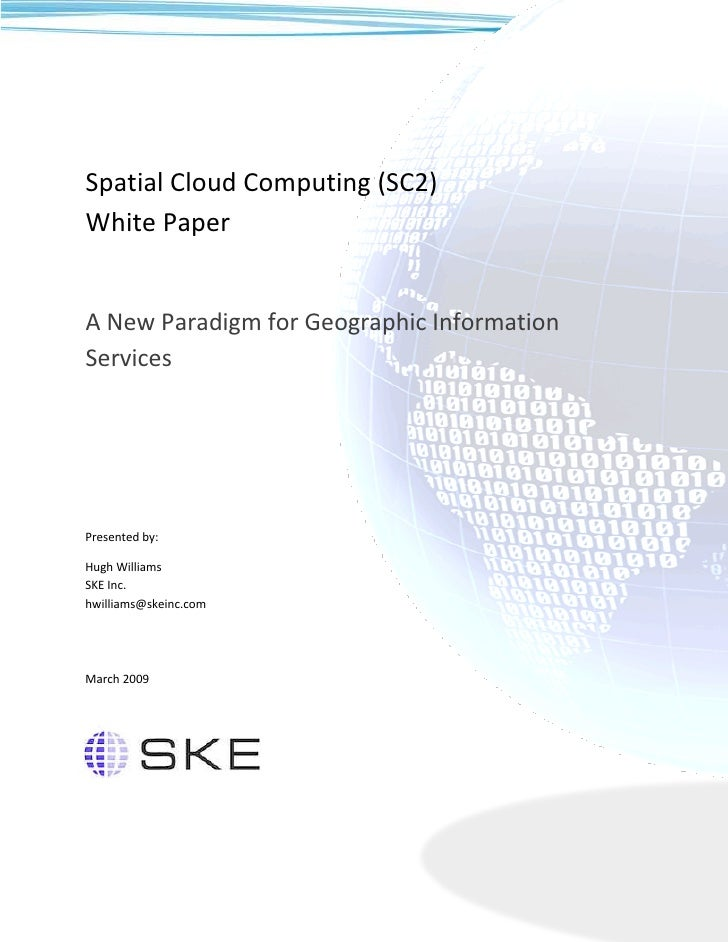 Spatial Cloud Computing (SC2) White Paper   A New Paradigm for Geographic Information Services     Presented by:  Hugh Wil...