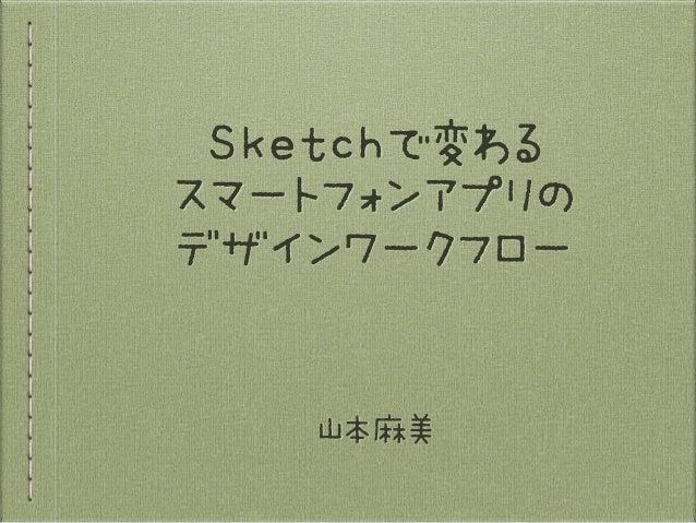 Sketchで変わる  スマートフォンアプリの  デザインワークフロー 山本麻美