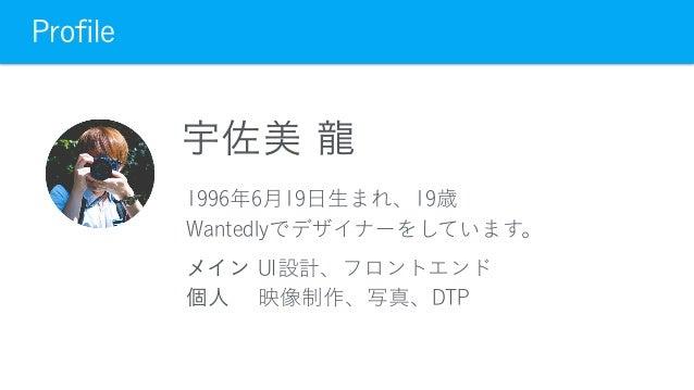 Profile 宇佐美 龍 1996年6月19日生まれ、19歳 Wantedlyでデザイナーをしています。 メイン UI設計、フロントエンド 個人 映像制作、写真、DTP