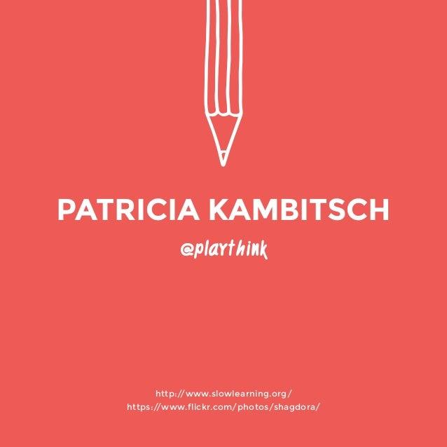 @playthink  http://www.slowlearning.org/  https://www.flickr.com/photos/shagdora/  PATRICIA KAMBITSCH