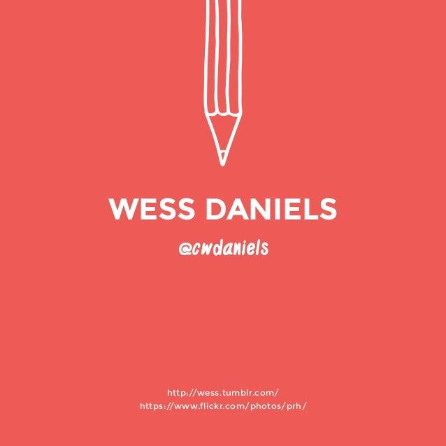 @cwdaniels  http://wess.tumblr.com/  https://www.flickr.com/photos/prh/  WESS DANIELS