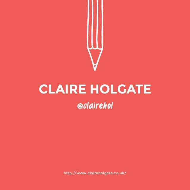 http://www.claireholgate.co.uk/  @clairehol  CLAIRE HOLGATE