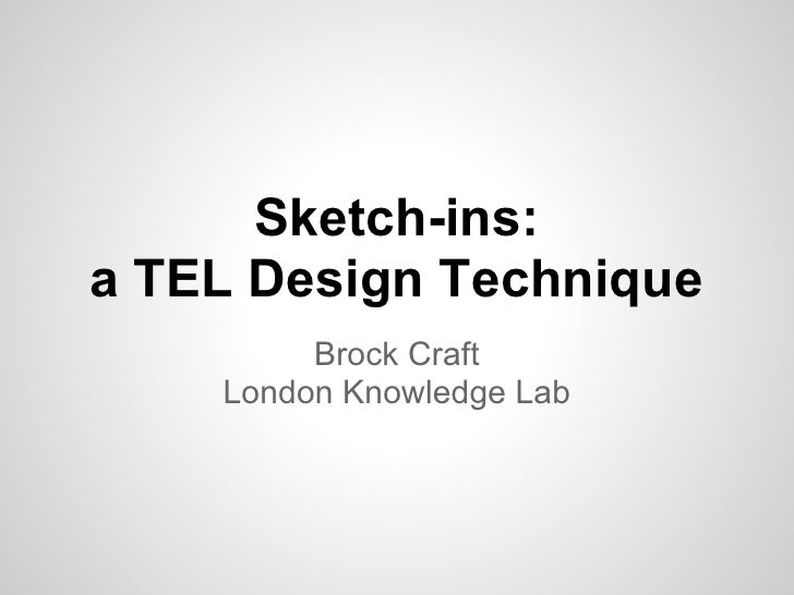 Sketch-ins:a TEL Design Technique         Brock Craft    London Knowledge Lab
